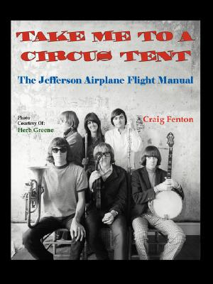 Take Me to a Circus Tent: The Jefferson Airplane Flight Manual, Craig Fenton