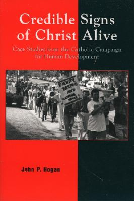 Credible Signs of Christ Alive: Case Studies from the Catholic Campaign for Human Development, Hogan,John P.