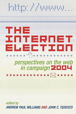 The Internet Election: Perspectives on the Web in Campaign 2004 (Communication, Media, and Politics)