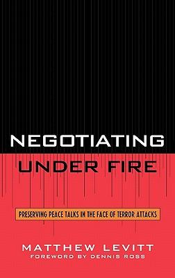 Negotiating Under Fire: Preserving Peace Talks in the Face of Terror Attacks, Levitt, Matthew