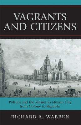 Image for Vagrants and Citizens: Politics and the Masses in Mexico City from Colony to Republic (Latin American Silhouettes)
