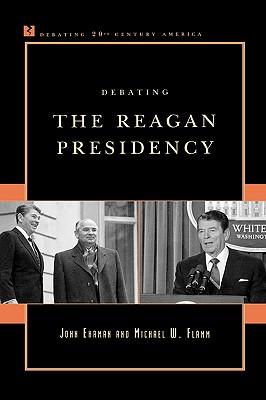 Debating the Reagan Presidency (Debating Twentieth-Century America), Ehrman, John; Flamm, Michael W.