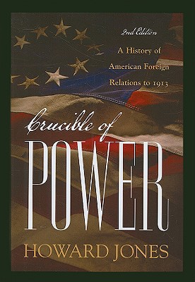 Crucible of Power: A History of American Foreign Relations to 1913, Howard Jones