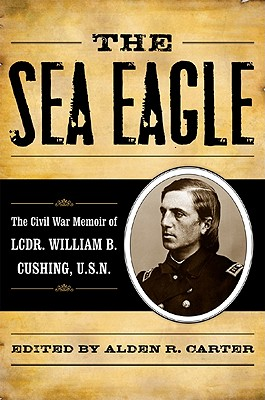 Image for The Sea Eagle : The Civil War Memoir of Lt. Cdr. William B. Cushing, USN