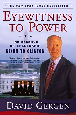 Eyewitness to Power: The Essence of Leadership Nixon to Clinton, DAVID GERGEN
