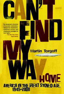 Can't Find My Way Home: America in the Great Stoned Age, 1945-2000, Torgoff, Martin