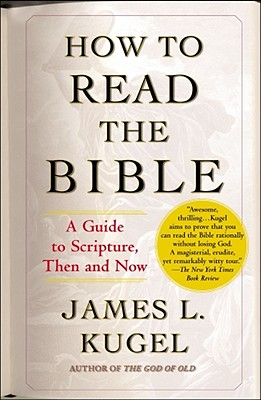 How to Read the Bible: A Guide to Scripture, Then and Now, James L. Kugel