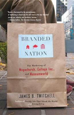 Branded Nation: The Marketing of Megachurch, College Inc., and Museumworld, Twitchell, James B.