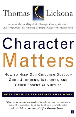 Character Matters: How to Help Our Children Develop Good Judgment, Integrity, and Other Essential Virtues, Lickona, Thomas