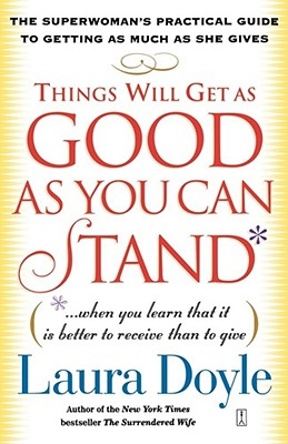Things Will Get as Good as You Can Stand: (. . . When you learn that it is better to receive than to give) The Superwoman's Practical Guide to Getting as Much as She Gives, Doyle, Laura