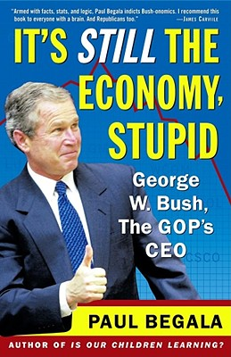 It's Still the Economy, Stupid: George W. Bush, The GOP's CEO, Begala, Paul