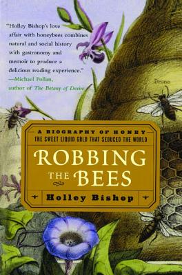 Robbing the Bees: A Biography of Honey--the Sweet Liquid Gold That Seduced the World, Bishop, Holley