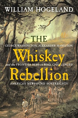 The Whiskey Rebellion: George Washington, Alexander Hamilton, and the Frontier Rebels Who Challenged America's Newfound Sovereignty, Hogeland, William