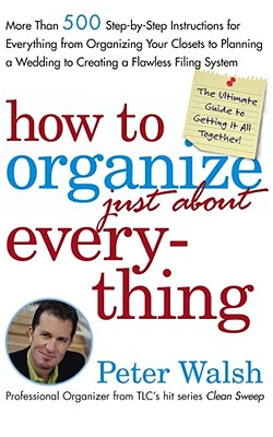 Image for How to Organize (Just About) Everything: More Than 500 Step-by-Step Instructions for Everything from Organizing Your Closets to Planning a Wedding to Creating a Flawless Filing System