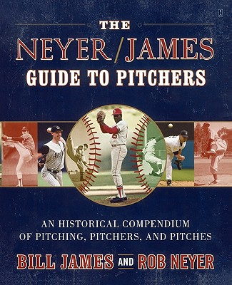 The Neyer / James Guide to Pitchers: An Historical Compendium of Pitching, Pitchers, and Pitches, James, Bill; Neyer, Rob