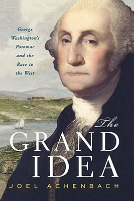 Image for The Grand Idea: George Washington's Potomac and the Race to the West