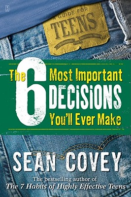SIX MOST IMPORTANT DECISIONS YOU'LL EVER MAKE: A GUIDE FOR TEENS, COVEY, SEAN