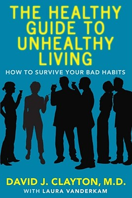 The Healthy Guide to Unhealthy Living: How to Survive Your Bad Habits, Clayton, Dr. David J.
