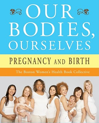 Our Bodies, Ourselves: Pregnancy and Birth, Boston Women's Health Book Collective; Norsigian, Judy