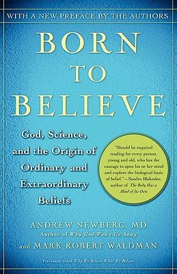 Born to Believe: God, Science, and the Origin of Ordinary and Extraordinary Beliefs, Newberg M.D., Andrew; Waldman, Mark Robert