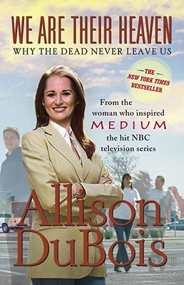 We Are Their Heaven: Why the Dead Never Leave Us, Allison DuBois