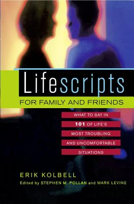 Lifescripts for Family and Friends : What to Say in 101 of Life's Most Troubling and Uncomfortable Situations, Eric Kolbell; Editor-Stephen M. Pollan; Editor-Mark Levine