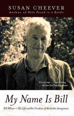 My Name Is Bill: Bill Wilson His Life And The Creation Of Alcoholics Anonymous, Cheever, Susan