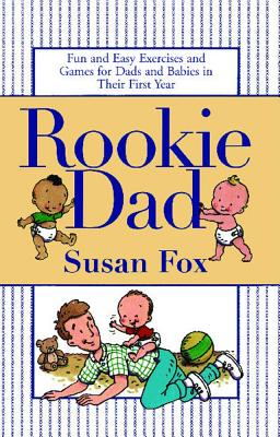 Rookie Dad: Fun and Easy Exercises and Games for Dads and Babies in Their First Year, Fox, Susan