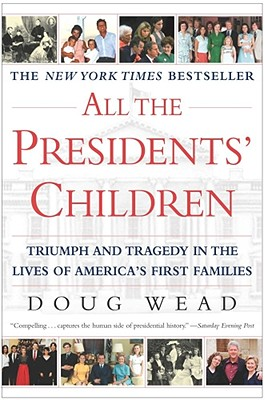 All the Presidents' Children: Triumph and Tragedy in the Lives of America's First Families, Wead, Doug