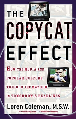 Image for The Copycat Effect: How the Media and Popular Culture Trigger the Mayhem in Tomorrow's Headlines