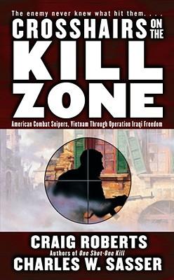 Crosshairs on the Kill Zone : American Combat Snipers Vietnam Through Operation Iraqi Freedom, CRAIG ROBERTS, CHARLES W. SASSER