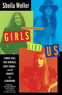Girls Like Us: Carole King, Joni Mitchell, Carly Simon--And the Journey of a Generation, Weller, Sheila