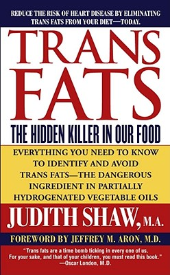 Trans Fats : The Hidden Killer in Our Food, JUDITH SHAW, JEFFREY M. ARON