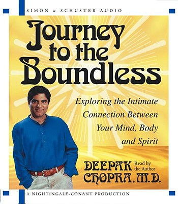 Journey to the Boundless: Exploring the Intimate Connection Between Your Mind, Body and Spirit, Deepak Chopra
