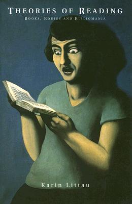 Theories of Reading: Books, Bodies, and Bibliomania, Littau, Karin