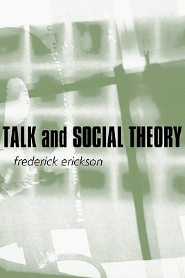 Talk and Social Theory: Ecologies of Speaking and Listening in Everyday Life, Erickson, Frederick