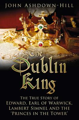 Image for The Dublin King: The True Story of Edward Earl of Warwick, Lambert Simnel and the 'Princes in the Tower'