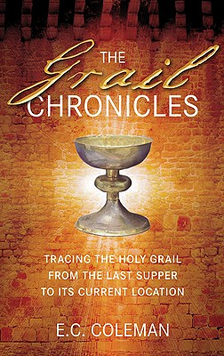 The Grail Chronicles: Tracing the Holy Grail from the Last Supper to Its Current Location, Coleman, E.C