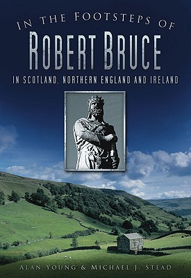 In the Footsteps of Robert Bruce: In Scotland, Northern England and Ireland, Young, Alan; Stead, Michael J.
