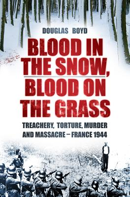 Blood in the Snow, Blood on the Grass: Treachery, Torture, Murder and Massacre - France 1944, BOYD, Douglas