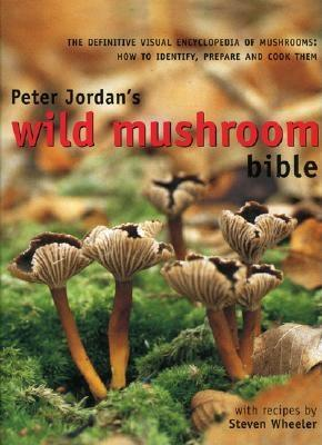 Image for Peter Jordan's Wild Mushroom Bible:  The Definitive Visual Encyclopedia of Mushrooms:  How to Identify, Prepare and Cook Them