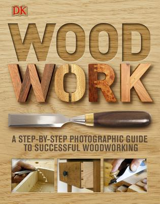 Woodwork: A Step-by-Step Photographic Guide to Successful Woodworking, DK