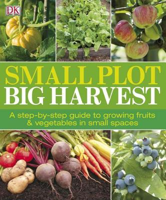 Image for Small Plot, Big Harvest: A Step-by-Step Guide to Growing Fruits and Vegetables in Small Spaces