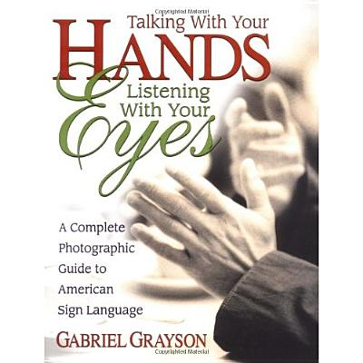Image for Talking with Your Hands, Listening with Your Eyes: A Complete Photographic Guide to American Sign Language