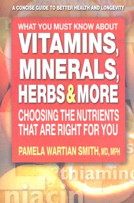 What You Must Know About Vitamins, Minerals, Herbs & More: Choosing the Nutrients That Are Right for You, M.D. Pamela Wartian Smith