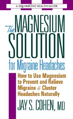 Magnesium Solution For Migraine Headaches : The Complete Guide To Using Magnesium To Prevent And Treat Migraines And Cluster Headaches Naturally, Cohen,Jay S.