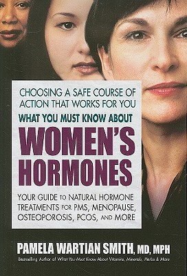 What You Must Know About Women's Hormones: Your Guide to Natural Hormone Treatments for PMS, Menopause, Osteoporis, PCOS, and More, Pamela Wartian Smith