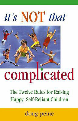It's Not That Complicated: The Twelve Rules for Raising Happy, Self-Reliant Children, Peine, Doug