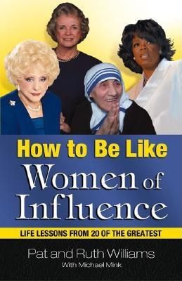 How to Be Like Women of Influence: Life Lessons from 20 of the Greatest, Pat Williams, Michael Mink, Ruth Williams