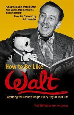 Image for How to Be Like Walt: Capturing the Disney Magic Every Day of Your Life